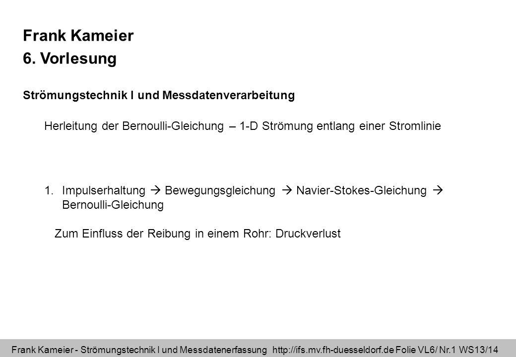 Frank Kameier - Strömungstechnik I und Messdatenerfassung http://ifs.mv.fh-duesseldorf.de Folie VL6/ Nr.2 WS13/14 Lernziel: Impulserhaltung mit den Einheiten der Größen verstehen Kraft=Masse * Beschleunigung Vektor = Skalar * Vektor [ N ] [Kg] [m/s^2] Impulserhaltung ohne Reibung: Eulersche Bewegungsgleichung