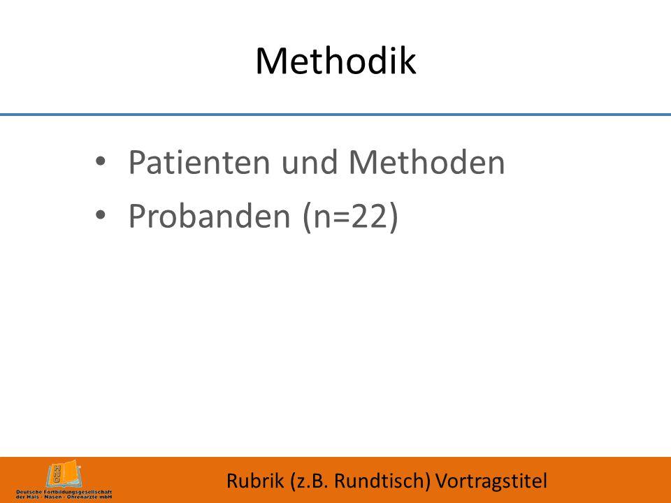 Methodik Patienten und Methoden Probanden (n=22) Rubrik (z.B. Rundtisch) Vortragstitel