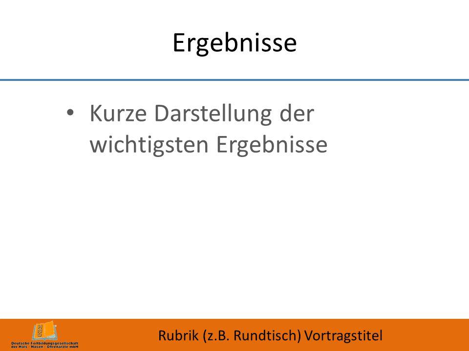 Ergebnisse Kurze Darstellung der wichtigsten Ergebnisse Rubrik (z.B. Rundtisch) Vortragstitel