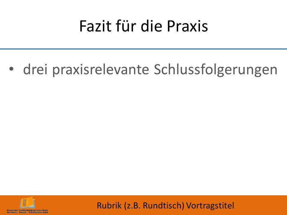 Fazit für die Praxis drei praxisrelevante Schlussfolgerungen Rubrik (z.B. Rundtisch) Vortragstitel