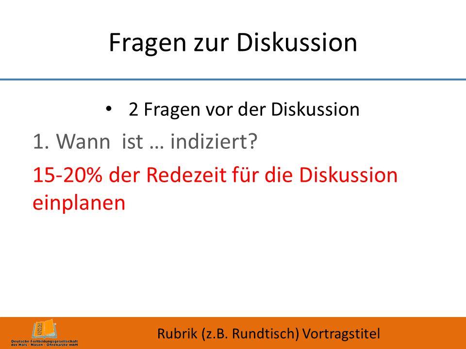 Fragen zur Diskussion 2 Fragen vor der Diskussion 1.Wann ist … indiziert? 15-20% der Redezeit für die Diskussion einplanen Rubrik (z.B. Rundtisch) Vor