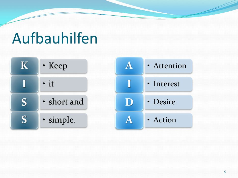 Aufbauhilfen 6 Keep K it I short and S simple. S Attention A Interest I Desire D Action A