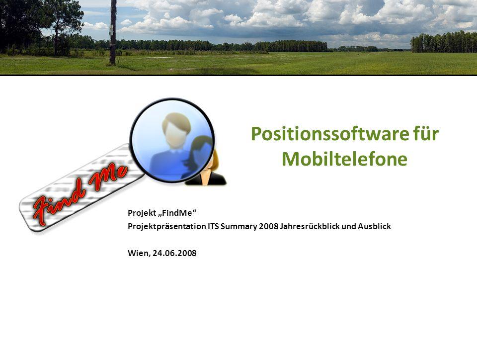 Positionssoftware für Mobiltelefone Projekt FindMe Projektpräsentation ITS Summary 2008 Jahresrückblick und Ausblick Wien, 24.06.2008