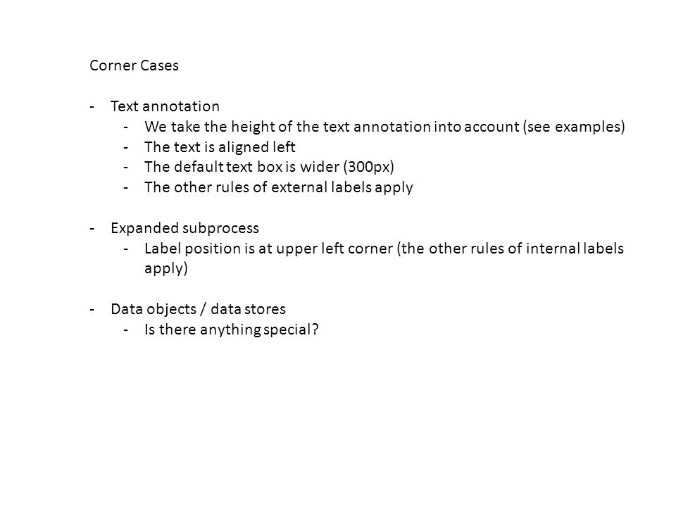 Corner Cases -Text annotation -We take the height of the text annotation into account (see examples) -The text is aligned left -The default text box is wider (300px) -The other rules of external labels apply -Expanded subprocess -Label position is at upper left corner (the other rules of internal labels apply) -Data objects / data stores -Is there anything special?