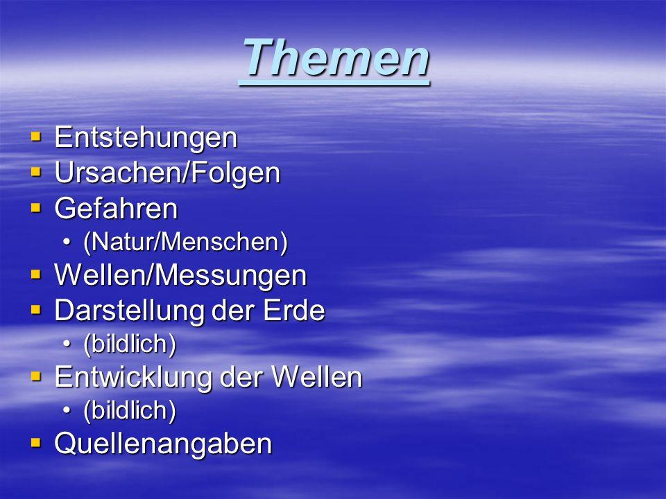 Themen Entstehungen Entstehungen Ursachen/Folgen Ursachen/Folgen Gefahren Gefahren (Natur/Menschen)(Natur/Menschen) Wellen/Messungen Wellen/Messungen