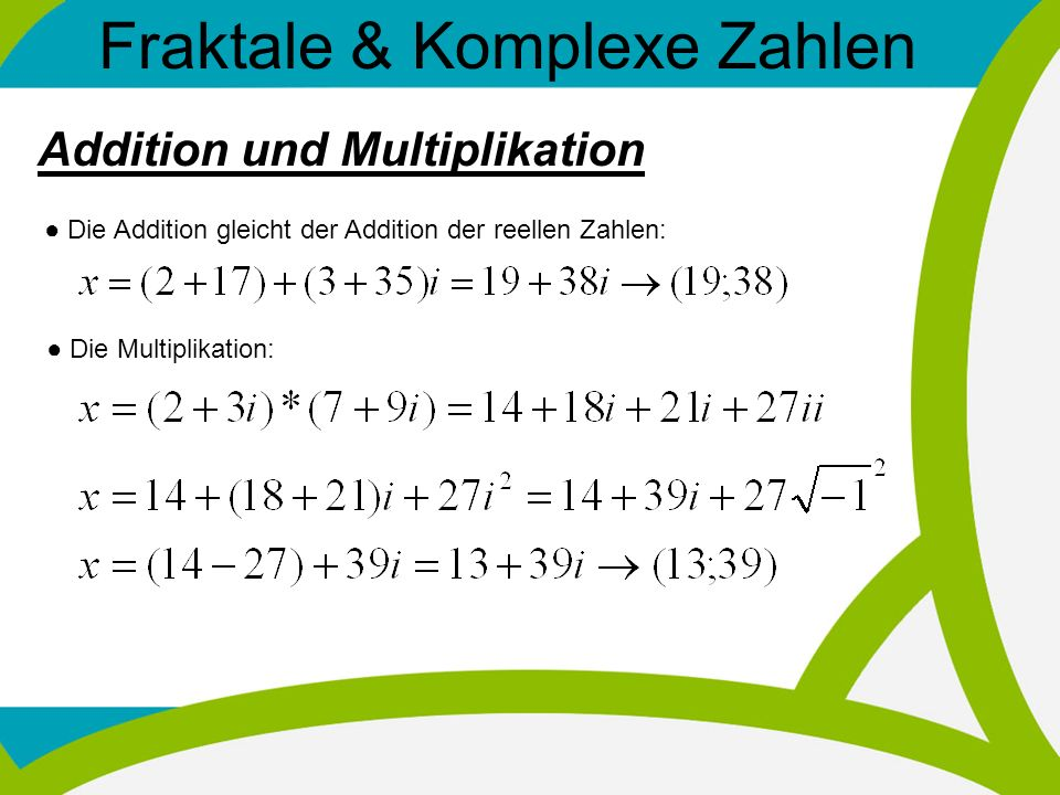 Fraktale & Komplexe Zahlen Addition und Multiplikation Die Addition gleicht der Addition der reellen Zahlen: Die Multiplikation: