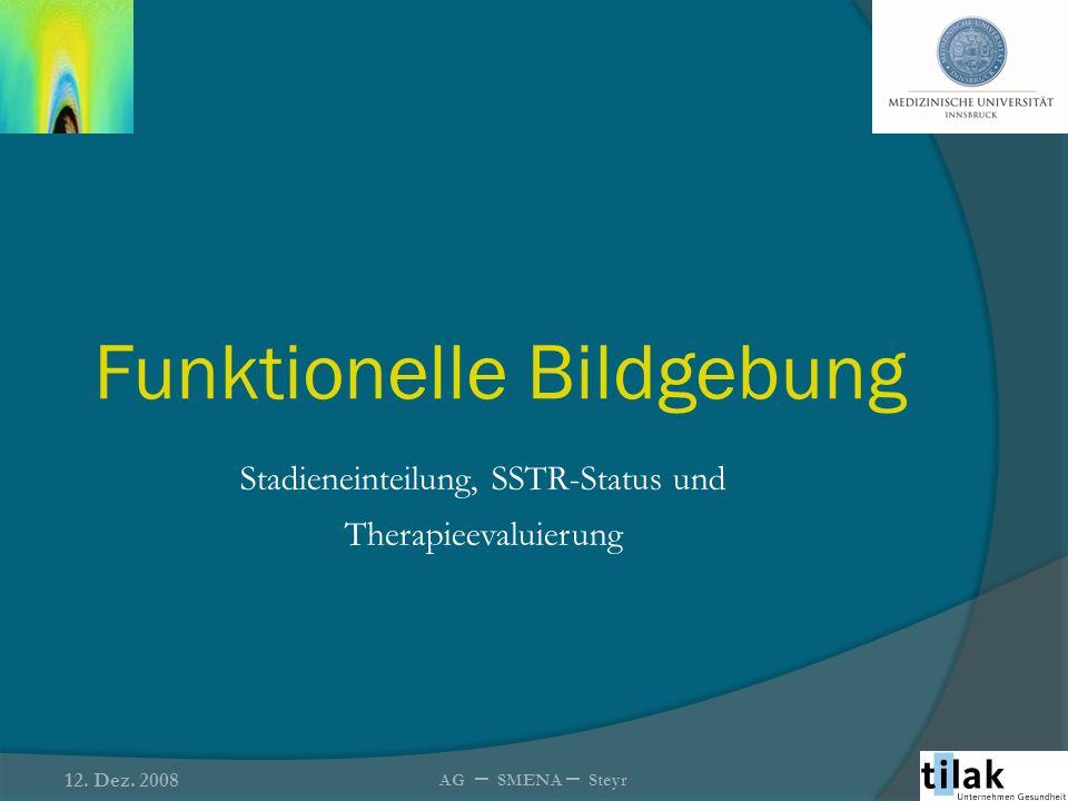 Funktionelle Bildgebung Stadieneinteilung, SSTR-Status und Therapieevaluierung 12. Dez. 2008 AG – SMENA – Steyr