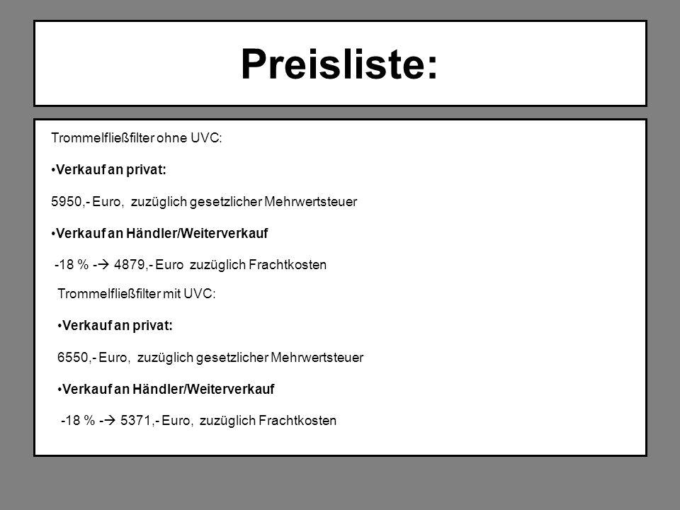 Preisliste: Trommelfließfilter ohne UVC: Verkauf an privat: 5950,- Euro, zuzüglich gesetzlicher Mehrwertsteuer Verkauf an Händler/Weiterverkauf -18 %