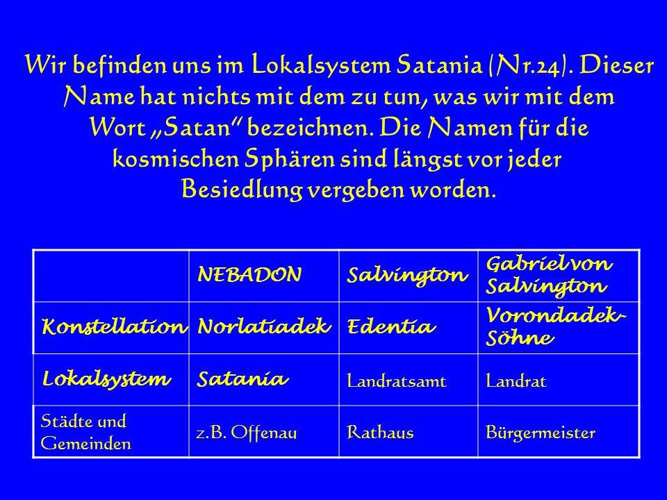 Wir befinden uns im Lokalsystem Satania (Nr.24). Dieser Name hat nichts mit dem zu tun, was wir mit dem Wort Satan bezeichnen. Die Namen für die kosmi