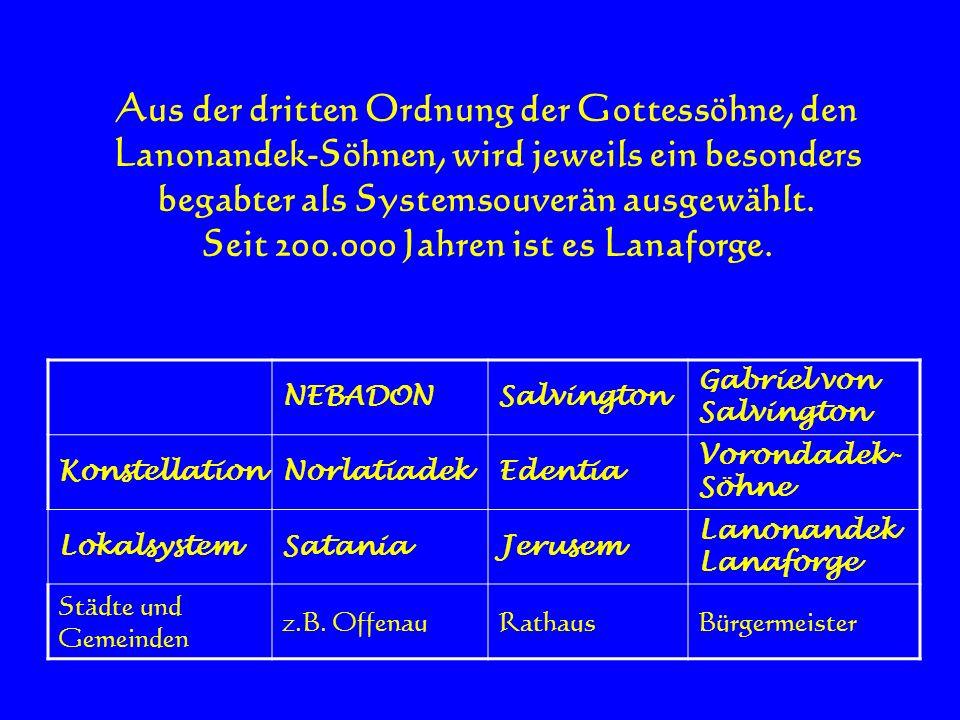 Aus der dritten Ordnung der Gottessöhne, den Lanonandek-Söhnen, wird jeweils ein besonders begabter als Systemsouverän ausgewählt. Seit 200.000 Jahren
