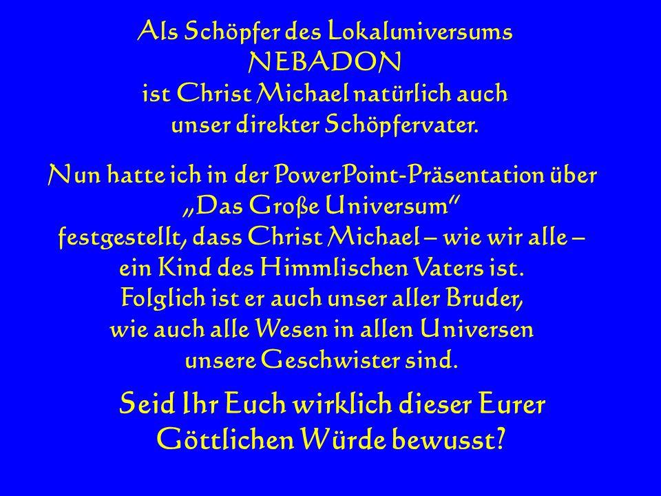 Als Schöpfer des Lokaluniversums NEBADON ist Christ Michael natürlich auch unser direkter Schöpfervater. Nun hatte ich in der PowerPoint-Präsentation