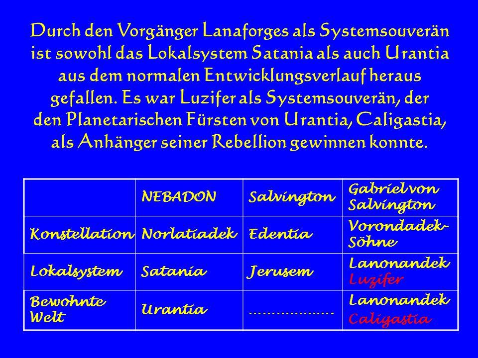 Durch den Vorgänger Lanaforges als Systemsouverän ist sowohl das Lokalsystem Satania als auch Urantia aus dem normalen Entwicklungsverlauf heraus gefa