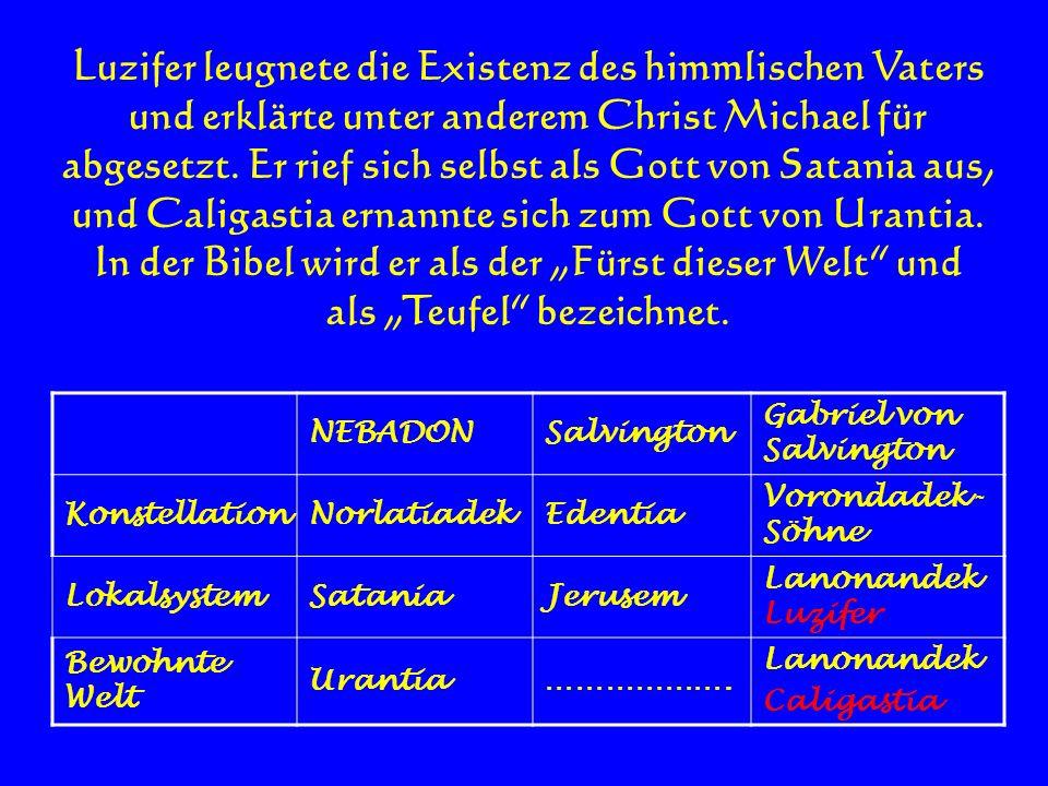 Luzifer leugnete die Existenz des himmlischen Vaters und erklärte unter anderem Christ Michael für abgesetzt. Er rief sich selbst als Gott von Satania