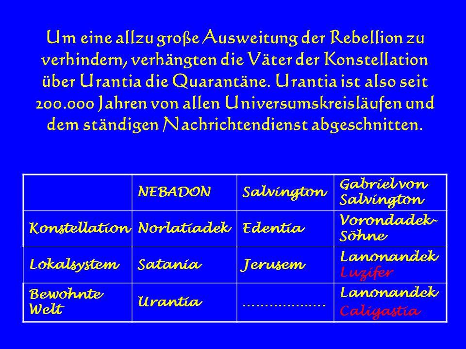 Um eine allzu große Ausweitung der Rebellion zu verhindern, verhängten die Väter der Konstellation über Urantia die Quarantäne. Urantia ist also seit