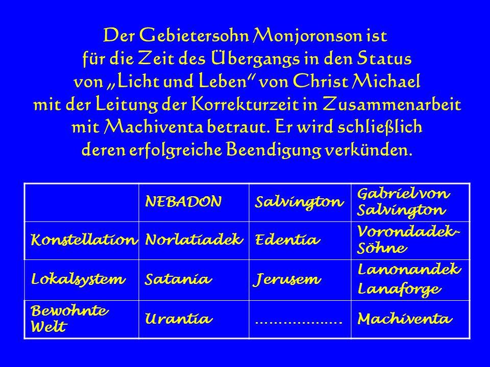 Der Gebietersohn Monjoronson ist für die Zeit des Übergangs in den Status von Licht und Leben von Christ Michael mit der Leitung der Korrekturzeit in