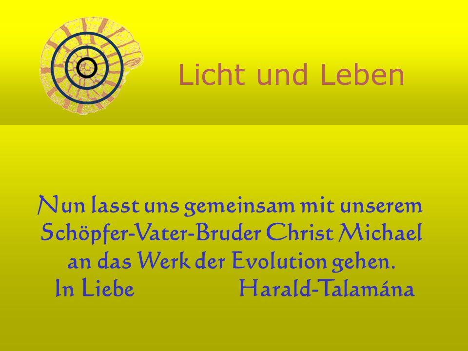 Nun lasst uns gemeinsam mit unserem Schöpfer-Vater-Bruder Christ Michael an das Werk der Evolution gehen. In Liebe Harald-Talamána Licht und Leben