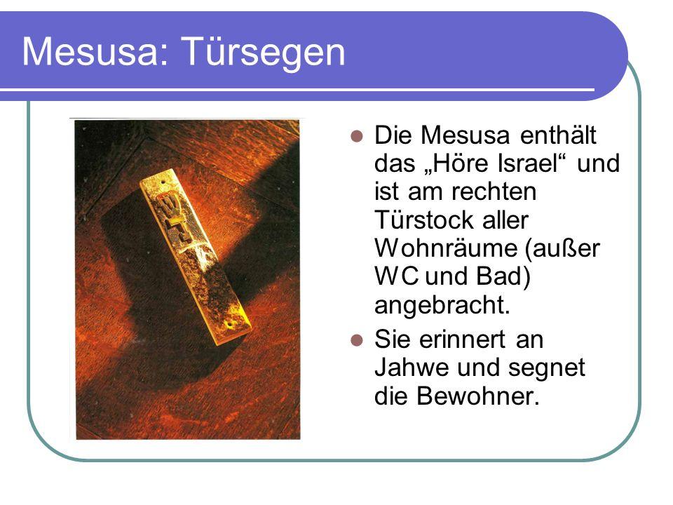 Mesusa: Türsegen Die Mesusa enthält das Höre Israel und ist am rechten Türstock aller Wohnräume (außer WC und Bad) angebracht. Sie erinnert an Jahwe u