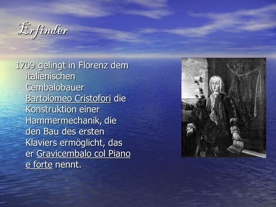 Erfinder 1709 gelingt in Florenz dem italienischen Cembalobauer Bartolomeo Cristofori die Konstruktion einer Hammermechanik, die den Bau des ersten Kl