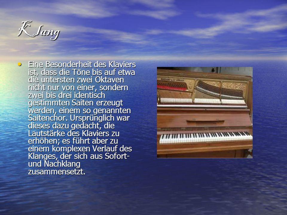 Klang Eine Besonderheit des Klaviers ist, dass die Töne bis auf etwa die untersten zwei Oktaven nicht nur von einer, sondern zwei bis drei identisch g