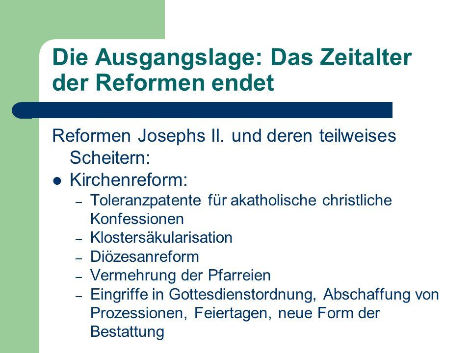 Die Ausgangslage: Das Zeitalter der Reformen endet Reformen Josephs II. und deren teilweises Scheitern: Kirchenreform: – Toleranzpatente für akatholis