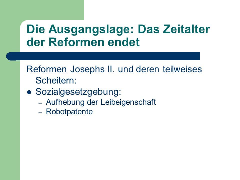 Die Ausgangslage: Das Zeitalter der Reformen endet Reformen Josephs II. und deren teilweises Scheitern: Sozialgesetzgebung: – Aufhebung der Leibeigens