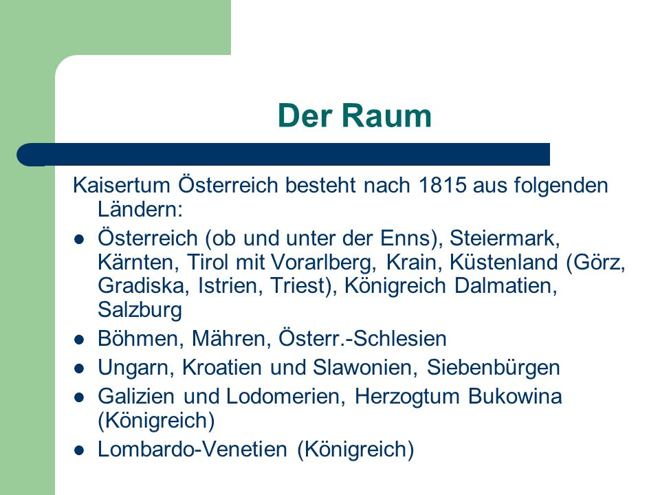 Der Raum Kaisertum Österreich besteht nach 1815 aus folgenden Ländern: Österreich (ob und unter der Enns), Steiermark, Kärnten, Tirol mit Vorarlberg,