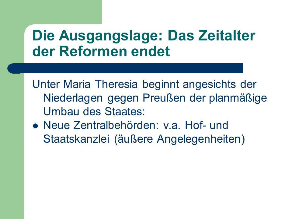 Die Ausgangslage: Das Zeitalter der Reformen endet Unter Maria Theresia beginnt angesichts der Niederlagen gegen Preußen der planmäßige Umbau des Staates: Neue Zentralbehörden: v.a.
