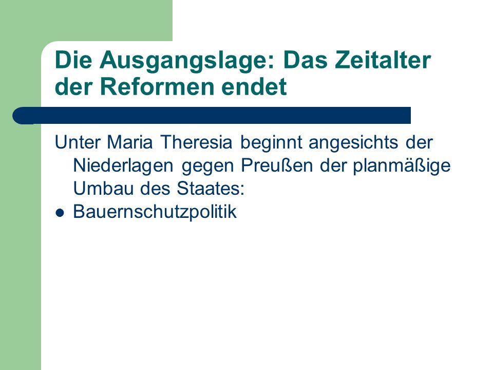 Die Ausgangslage: Das Zeitalter der Reformen endet Unter Maria Theresia beginnt angesichts der Niederlagen gegen Preußen der planmäßige Umbau des Staa