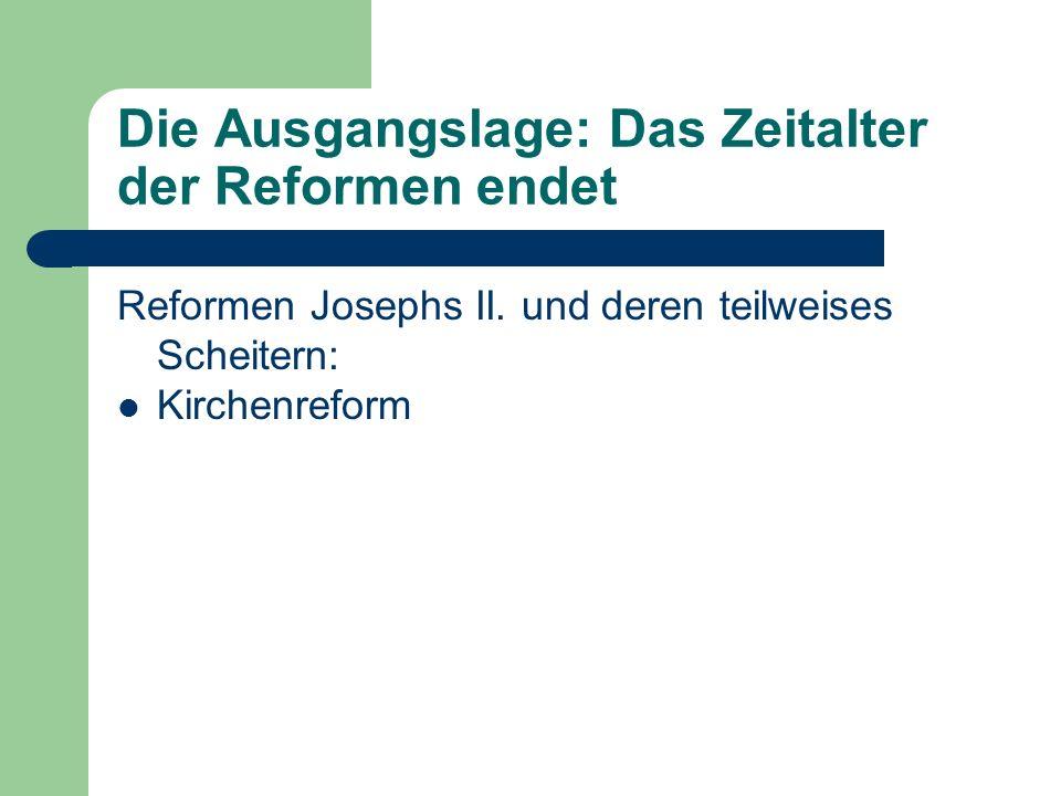Die Ausgangslage: Das Zeitalter der Reformen endet Reformen Josephs II. und deren teilweises Scheitern: Kirchenreform
