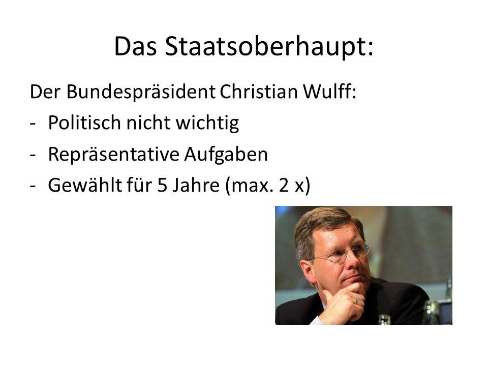 Das Staatsoberhaupt: Der Bundespräsident Christian Wulff: -Politisch nicht wichtig -Repräsentative Aufgaben -Gewählt für 5 Jahre (max. 2 x)
