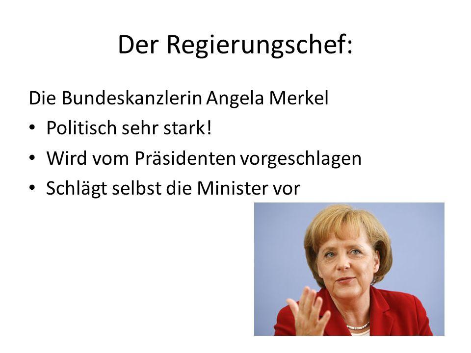Der Regierungschef: Die Bundeskanzlerin Angela Merkel Politisch sehr stark! Wird vom Präsidenten vorgeschlagen Schlägt selbst die Minister vor