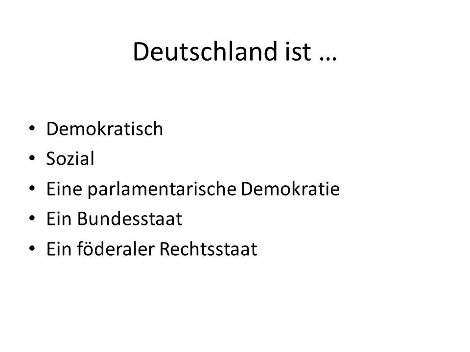Deutschland ist … Demokratisch Sozial Eine parlamentarische Demokratie Ein Bundesstaat Ein föderaler Rechtsstaat