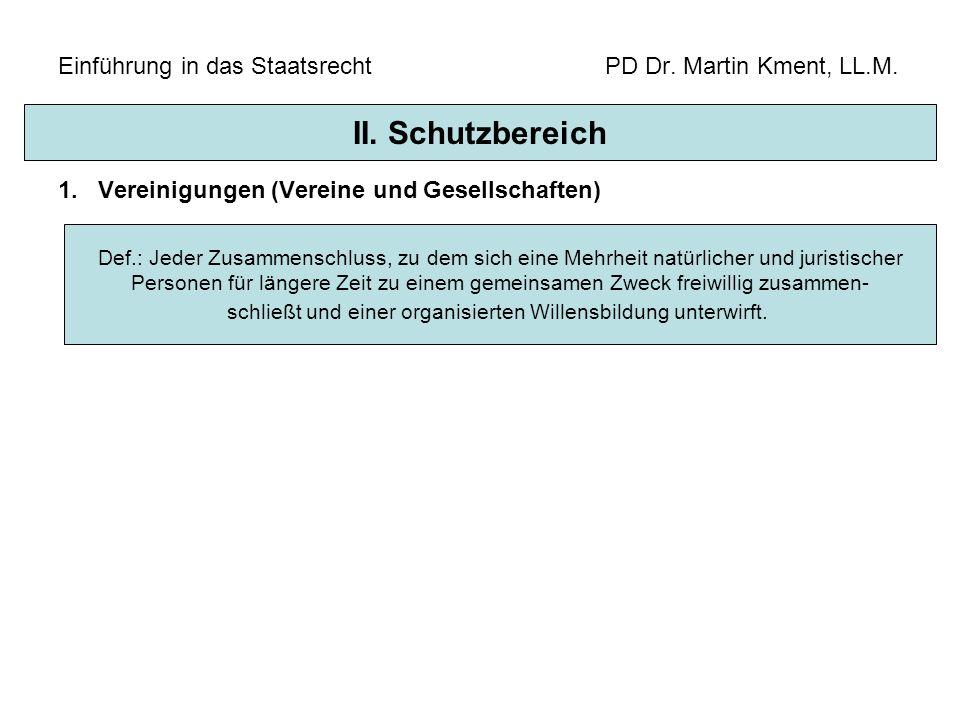 Einführung in das Staatsrecht PD Dr. Martin Kment, LL.M. 1.Vereinigungen (Vereine und Gesellschaften) II. Schutzbereich Def.: Jeder Zusammenschluss, z