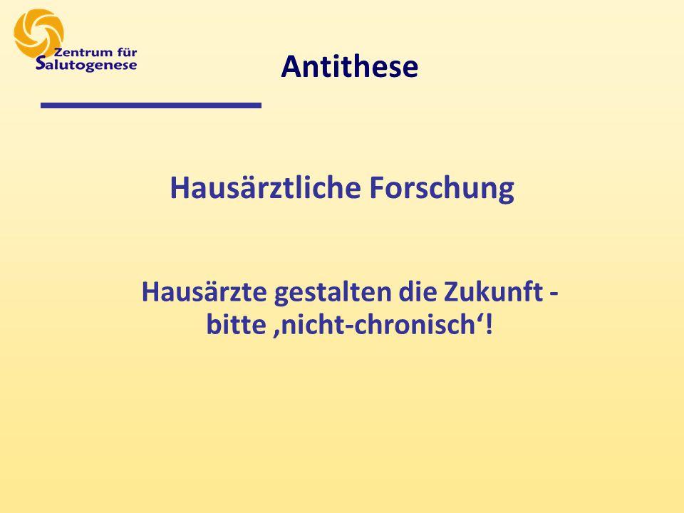 Hausärztliche Forschung Hausärzte gestalten die Zukunft - bitte nicht-chronisch! Antithese