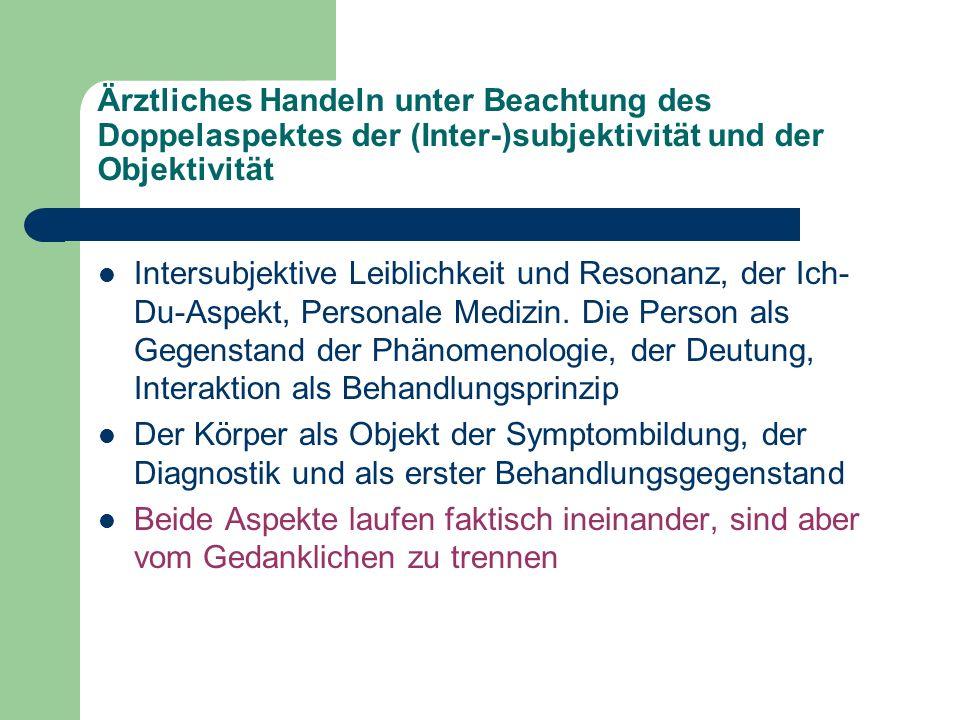 Ärztliches Handeln unter Beachtung des Doppelaspektes der (Inter-)subjektivität und der Objektivität Intersubjektive Leiblichkeit und Resonanz, der Ich- Du-Aspekt, Personale Medizin.