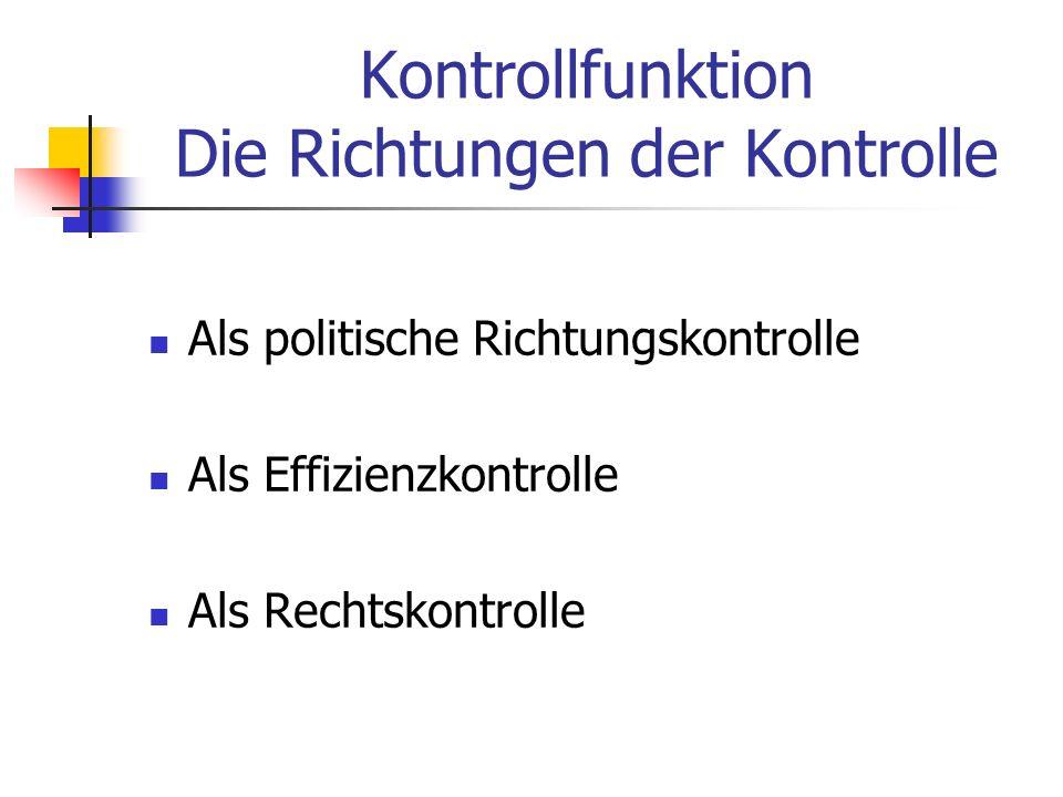 Kontrollfunktion Die Richtungen der Kontrolle Als politische Richtungskontrolle Als Effizienzkontrolle Als Rechtskontrolle