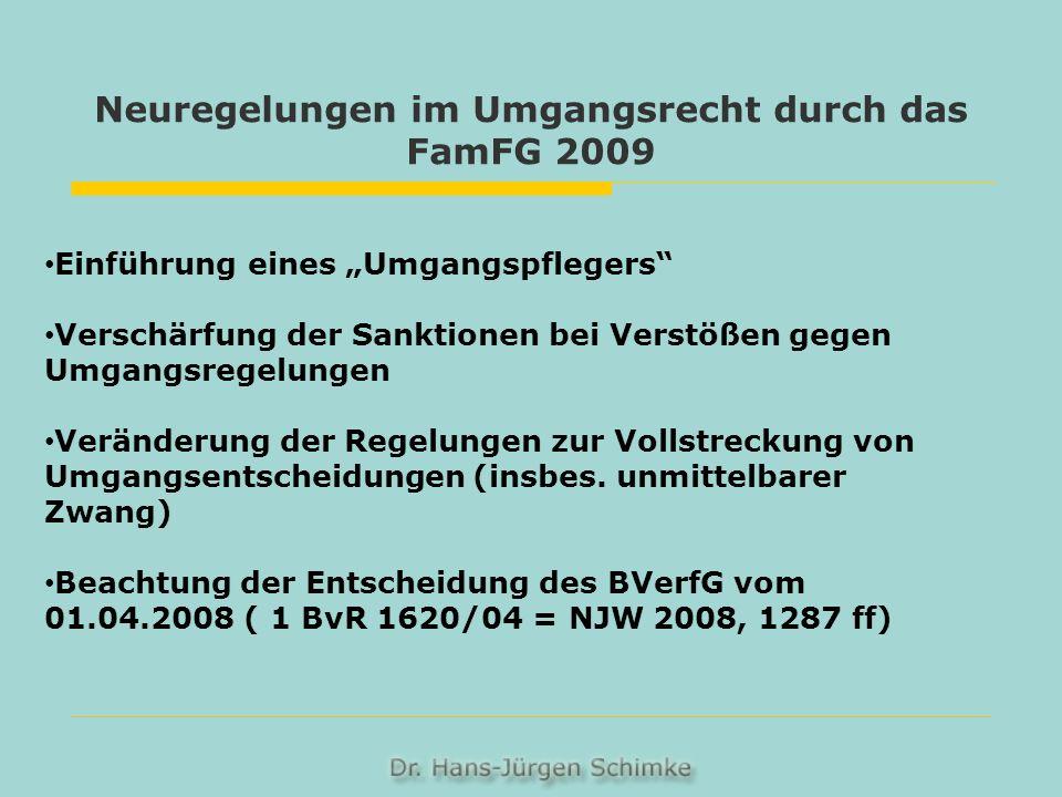 Neuregelungen im Umgangsrecht durch das FamFG 2009 Einführung eines Umgangspflegers Verschärfung der Sanktionen bei Verstößen gegen Umgangsregelungen Veränderung der Regelungen zur Vollstreckung von Umgangsentscheidungen (insbes.
