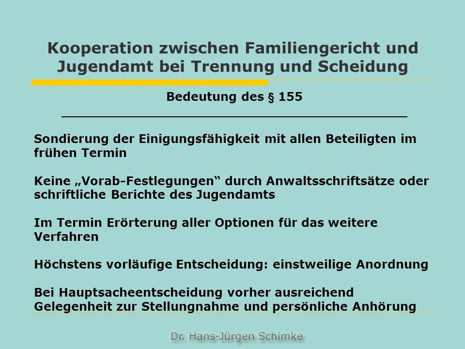 Kooperation zwischen Familiengericht und Jugendamt bei Trennung und Scheidung Bedeutung des § 155 __________________________________________ Sondierung der Einigungsfähigkeit mit allen Beteiligten im frühen Termin Keine Vorab-Festlegungen durch Anwaltsschriftsätze oder schriftliche Berichte des Jugendamts Im Termin Erörterung aller Optionen für das weitere Verfahren Höchstens vorläufige Entscheidung: einstweilige Anordnung Bei Hauptsacheentscheidung vorher ausreichend Gelegenheit zur Stellungnahme und persönliche Anhörung