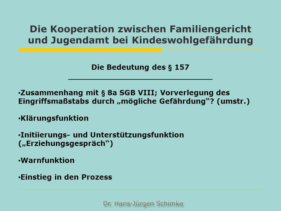 Die Kooperation zwischen Familiengericht und Jugendamt bei Kindeswohlgefährdung Die Bedeutung des § 157 _____________________________ Zusammenhang mit § 8a SGB VIII; Vorverlegung des Eingriffsmaßstabs durch mögliche Gefährdung.
