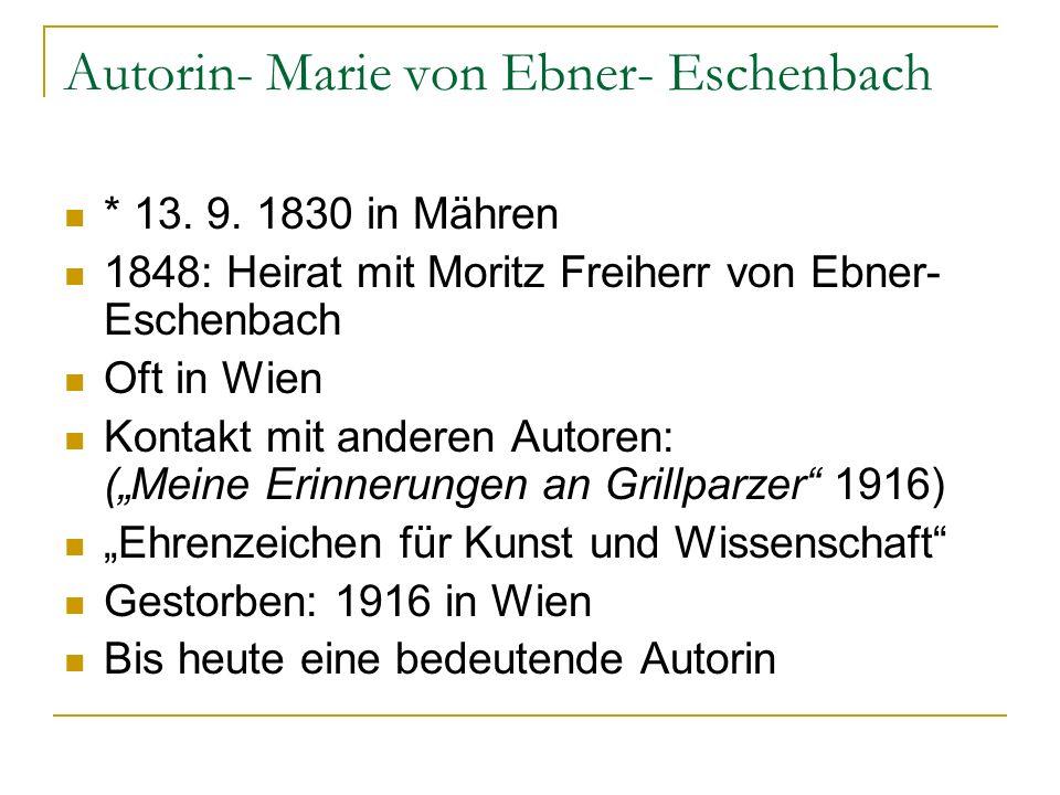 Autorin- Marie von Ebner- Eschenbach * 13. 9. 1830 in Mähren 1848: Heirat mit Moritz Freiherr von Ebner- Eschenbach Oft in Wien Kontakt mit anderen Au