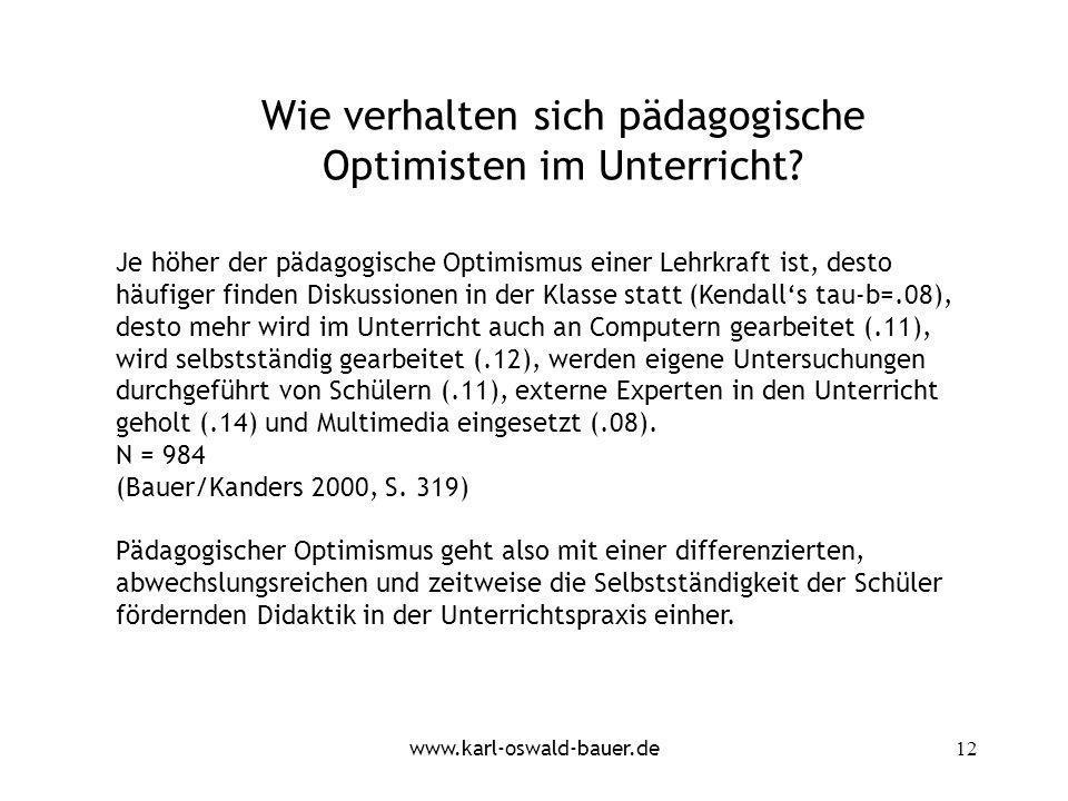 www.karl-oswald-bauer.de12 Wie verhalten sich pädagogische Optimisten im Unterricht? Je höher der pädagogische Optimismus einer Lehrkraft ist, desto h