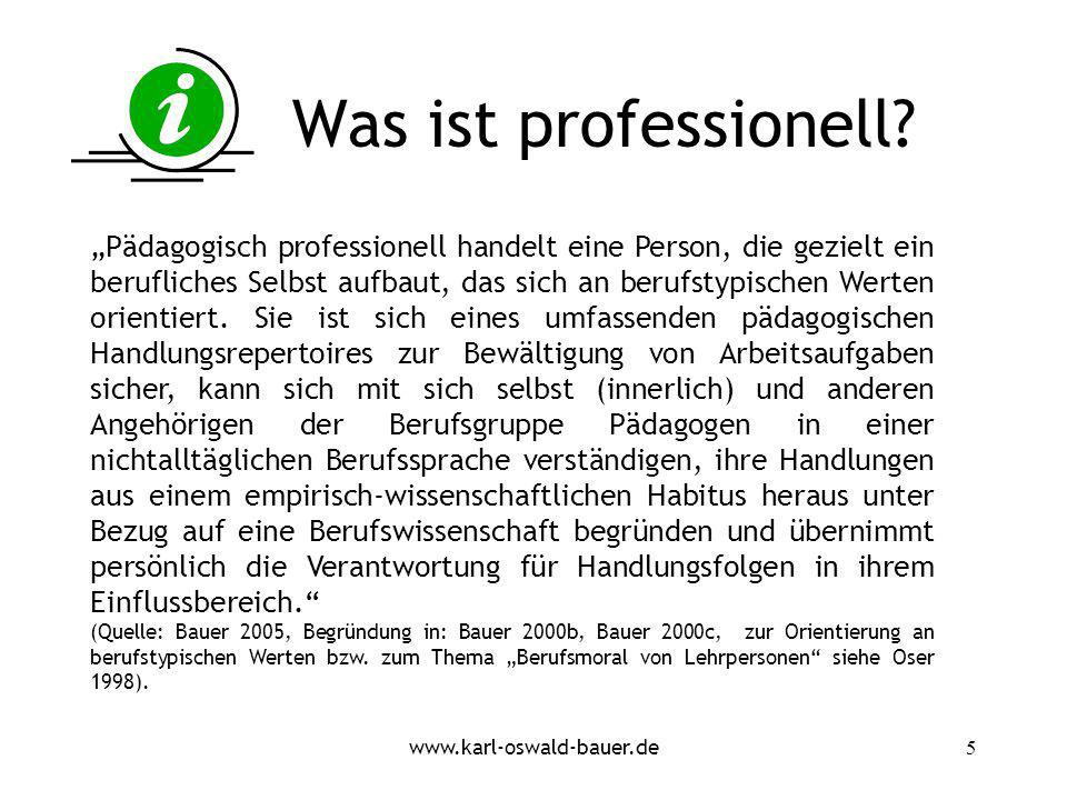www.karl-oswald-bauer.de5 Was ist professionell? Pädagogisch professionell handelt eine Person, die gezielt ein berufliches Selbst aufbaut, das sich a