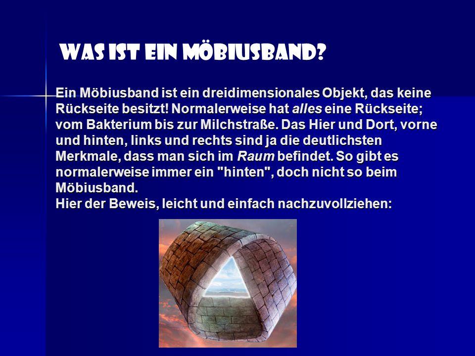 Ein Möbiusband ist ein dreidimensionales Objekt, das keine Rückseite besitzt! Normalerweise hat alles eine Rückseite; vom Bakterium bis zur Milchstraß