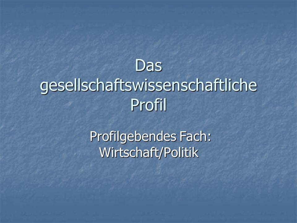 Das gesellschaftswissenschaftliche Profil Profilgebendes Fach: Wirtschaft/Politik Profilgebendes Fach: Wirtschaft/Politik