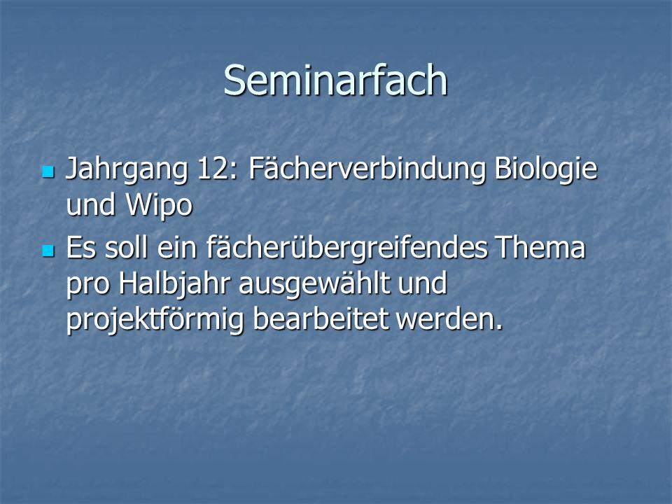 Seminarfach Jahrgang 12: Fächerverbindung Biologie und Wipo Jahrgang 12: Fächerverbindung Biologie und Wipo Es soll ein fächerübergreifendes Thema pro Halbjahr ausgewählt und projektförmig bearbeitet werden.
