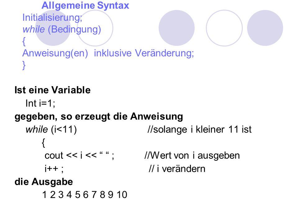 Allgemeine Syntax Initialisierung; while (Bedingung) { Anweisung(en) inklusive Veränderung; } Ist eine Variable Int i=1; gegeben, so erzeugt die Anweisung while (i<11) //solange i kleiner 11 ist { cout << i << ; //Wert von i ausgeben i++ ; // i verändern die Ausgabe 1 2 3 4 5 6 7 8 9 10
