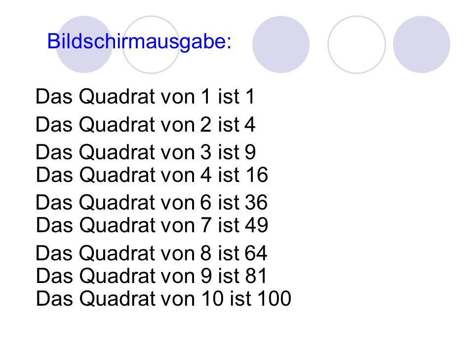Bildschirmausgabe: Das Quadrat von 1 ist 1 Das Quadrat von 2 ist 4 Das Quadrat von 3 ist 9 Das Quadrat von 4 ist 16 Das Quadrat von 6 ist 36 Das Quadrat von 7 ist 49 Das Quadrat von 8 ist 64 Das Quadrat von 9 ist 81 Das Quadrat von 10 ist 100