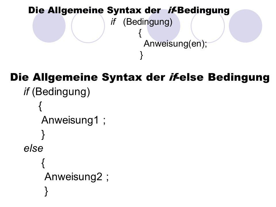 Die Allgemeine Syntax der if-else Bedingung if (Bedingung) { Anweisung1 ; } else { Anweisung2 ; } Die Allgemeine Syntax der if-Bedingung if (Bedingung) { Anweisung(en); }