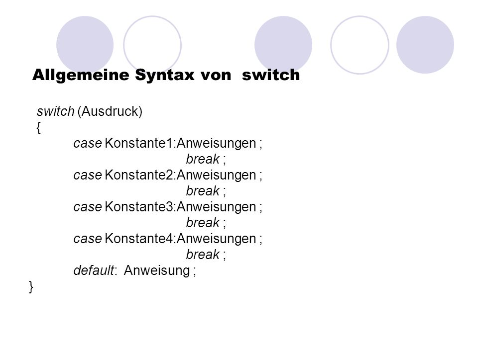 Allgemeine Syntax von switch switch (Ausdruck) { case Konstante1:Anweisungen ; break ; case Konstante2:Anweisungen ; break ; case Konstante3:Anweisungen ; break ; case Konstante4:Anweisungen ; break ; default: Anweisung ; }