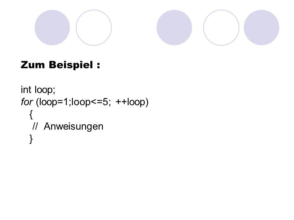 Zum Beispiel : int loop; for (loop=1;loop<=5; ++loop) { // Anweisungen }